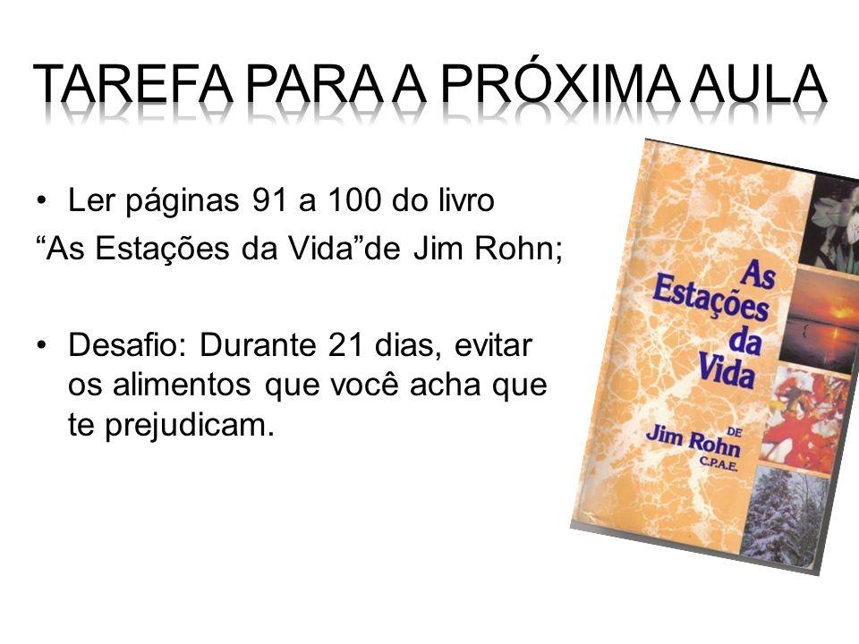 Ler páginas 91 a 100 do livro As Estações da Vidade Jim Rohn; Desafio: Durante 21 dias, evitar os alimentos que você acha que te prejudicam.