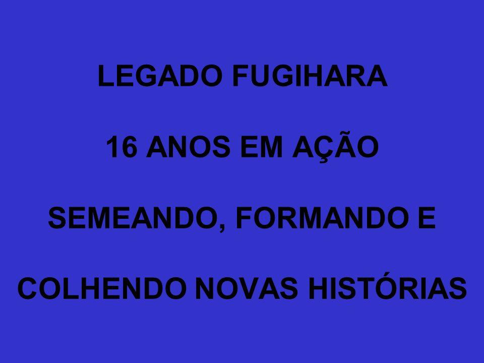 LEGADO FUGIHARA 16 ANOS EM AÇÃO SEMEANDO, FORMANDO E COLHENDO NOVAS HISTÓRIAS