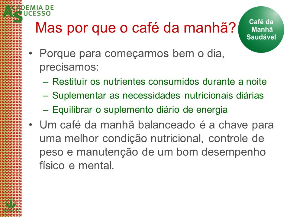 Mas por que o café da manhã? Porque para começarmos bem o dia, precisamos: –Restituir os nutrientes consumidos durante a noite –Suplementar as necessi