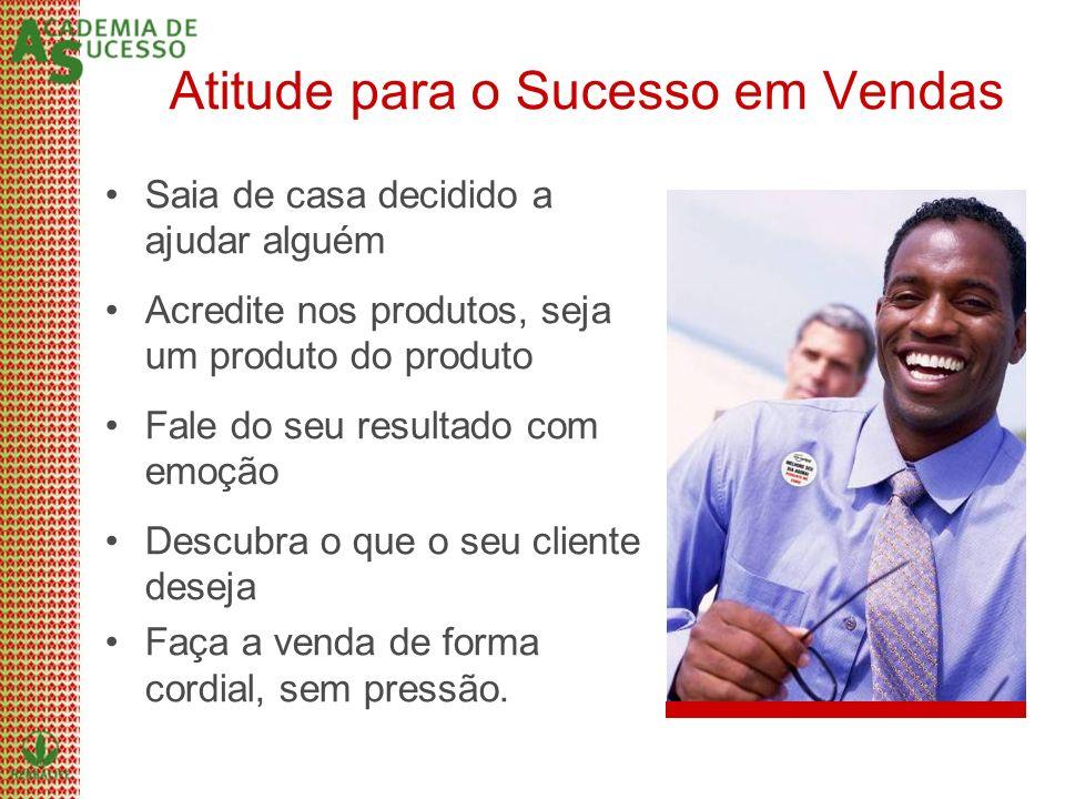 Atitude para o Sucesso em Vendas Saia de casa decidido a ajudar alguém Acredite nos produtos, seja um produto do produto Fale do seu resultado com emo