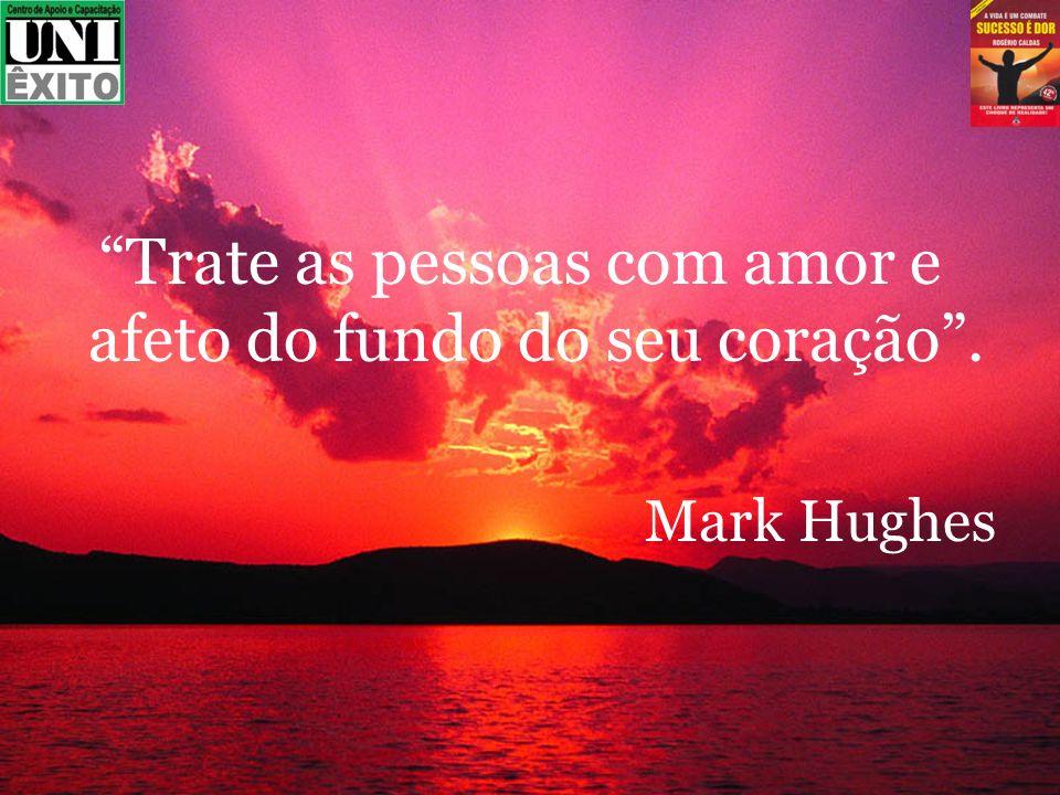 Trate as pessoas com amor e afeto do fundo do seu coração. Mark Hughes