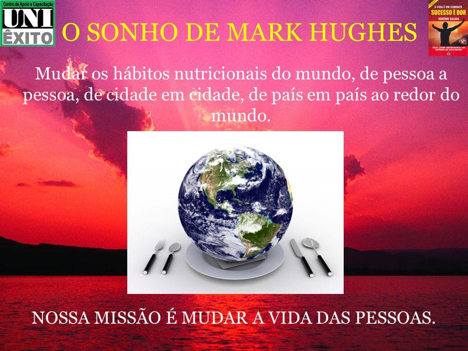 O SONHO DE MARK HUGHES Mudar os hábitos nutricionais do mundo, de pessoa a pessoa, de cidade em cidade, de país em país ao redor do mundo.