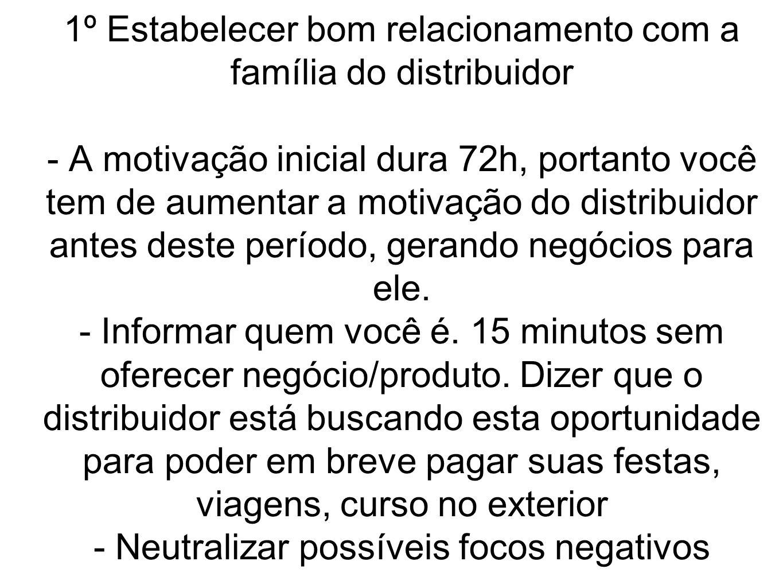 1º Estabelecer bom relacionamento com a família do distribuidor - A motivação inicial dura 72h, portanto você tem de aumentar a motivação do distribui