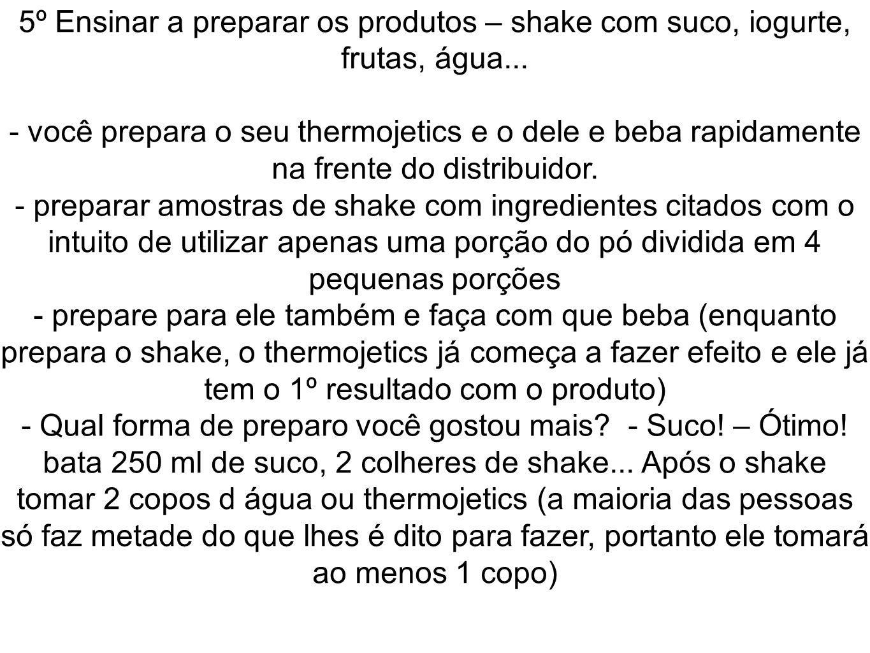 5º Ensinar a preparar os produtos – shake com suco, iogurte, frutas, água... - você prepara o seu thermojetics e o dele e beba rapidamente na frente d