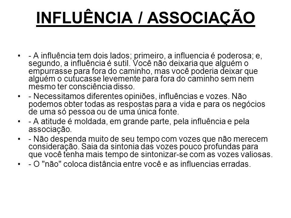 INFLUÊNCIA / ASSOCIAÇÃO - A influência tem dois lados; primeiro, a influencia é poderosa; e, segundo, a influência é sutil. Você não deixaria que algu
