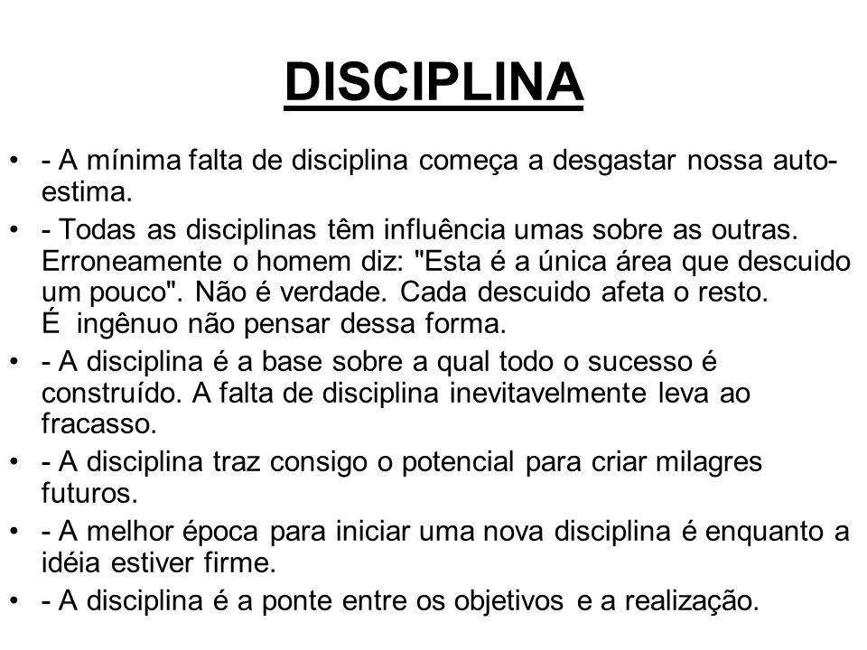 DISCIPLINA - A mínima falta de disciplina começa a desgastar nossa auto- estima. - Todas as disciplinas têm influência umas sobre as outras. Erroneame