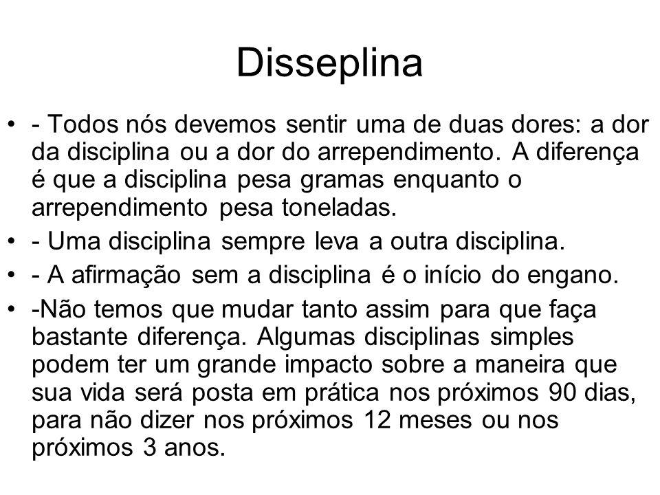 Disseplina - Todos nós devemos sentir uma de duas dores: a dor da disciplina ou a dor do arrependimento. A diferença é que a disciplina pesa gramas en