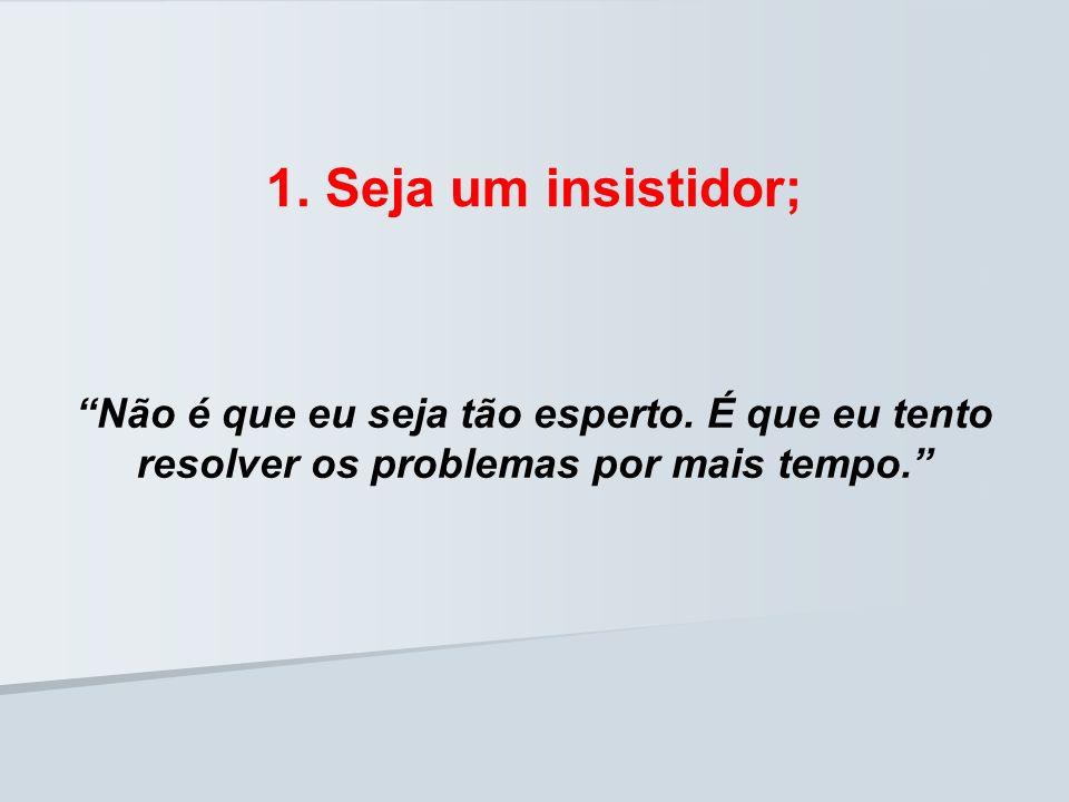 1. Seja um insistidor; Não é que eu seja tão esperto. É que eu tento resolver os problemas por mais tempo.