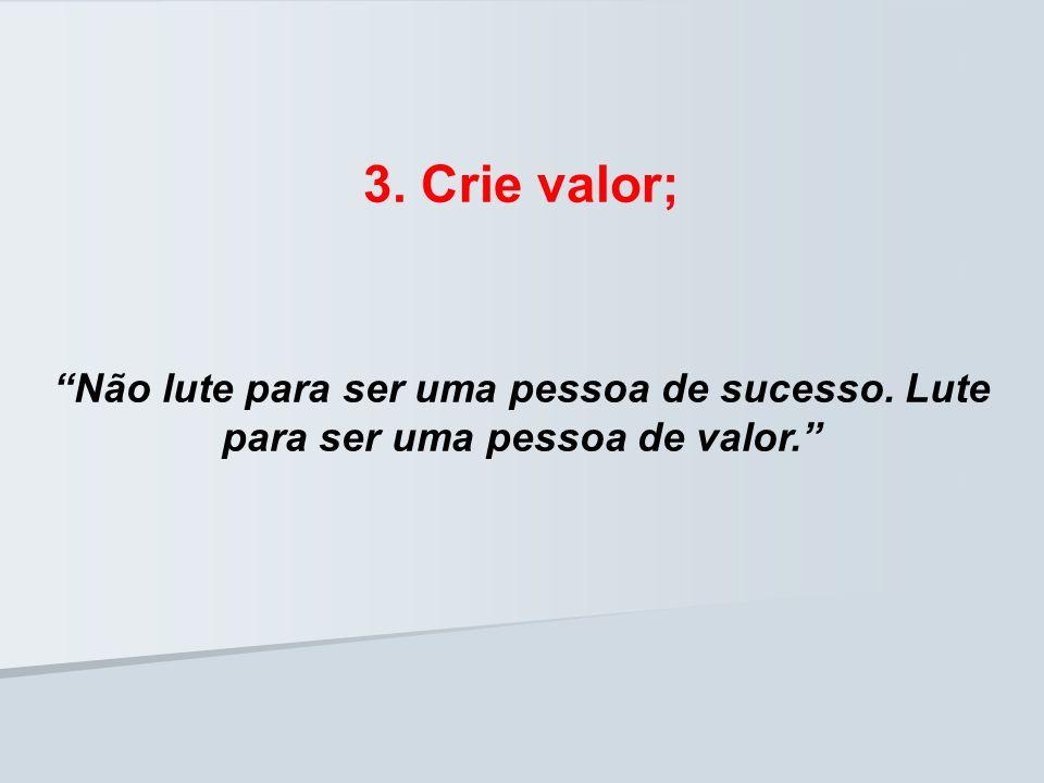 Não lute para ser uma pessoa de sucesso. Lute para ser uma pessoa de valor. 3. Crie valor;