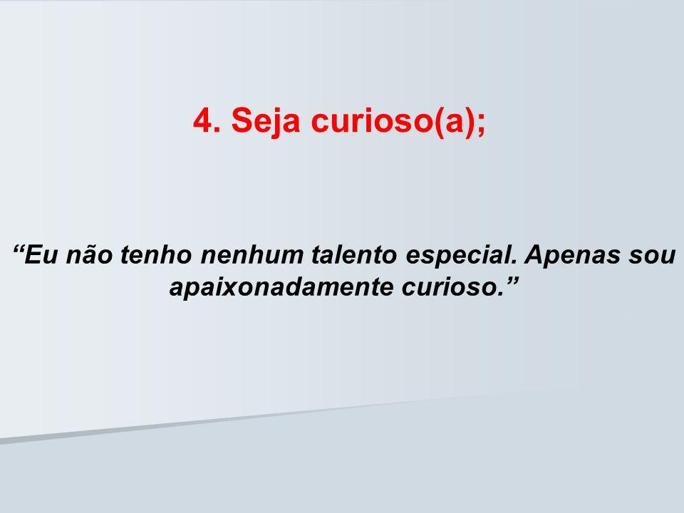 4. Seja curioso(a); Eu não tenho nenhum talento especial. Apenas sou apaixonadamente curioso.