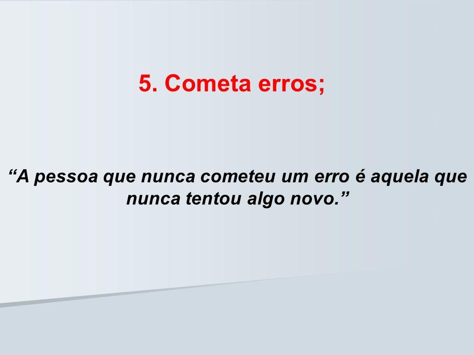 5. Cometa erros; A pessoa que nunca cometeu um erro é aquela que nunca tentou algo novo.