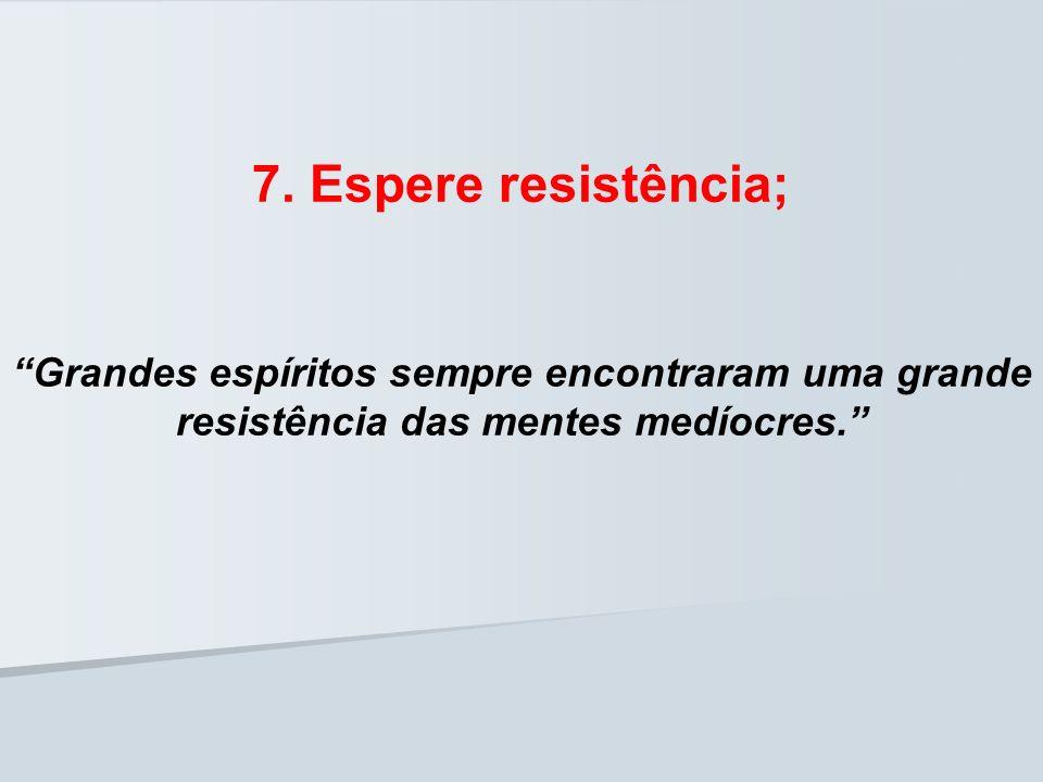 7. Espere resistência; Grandes espíritos sempre encontraram uma grande resistência das mentes medíocres.