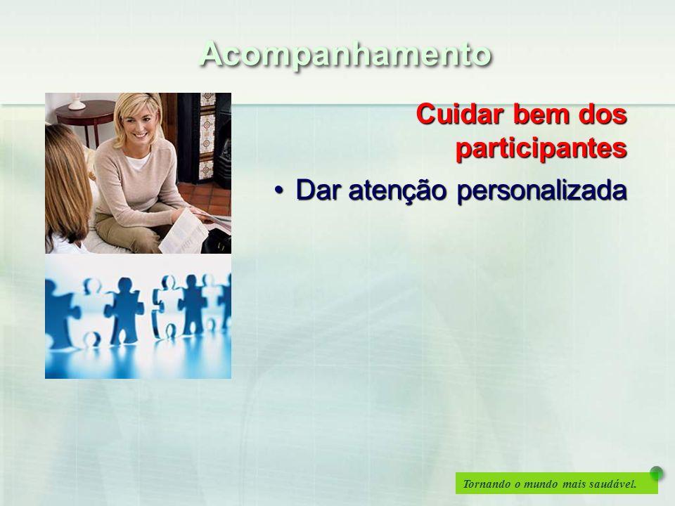 Tornando o mundo mais saudável. Cuidar bem dos participantes Dar atenção personalizadaDar atenção personalizada Acompanhamento