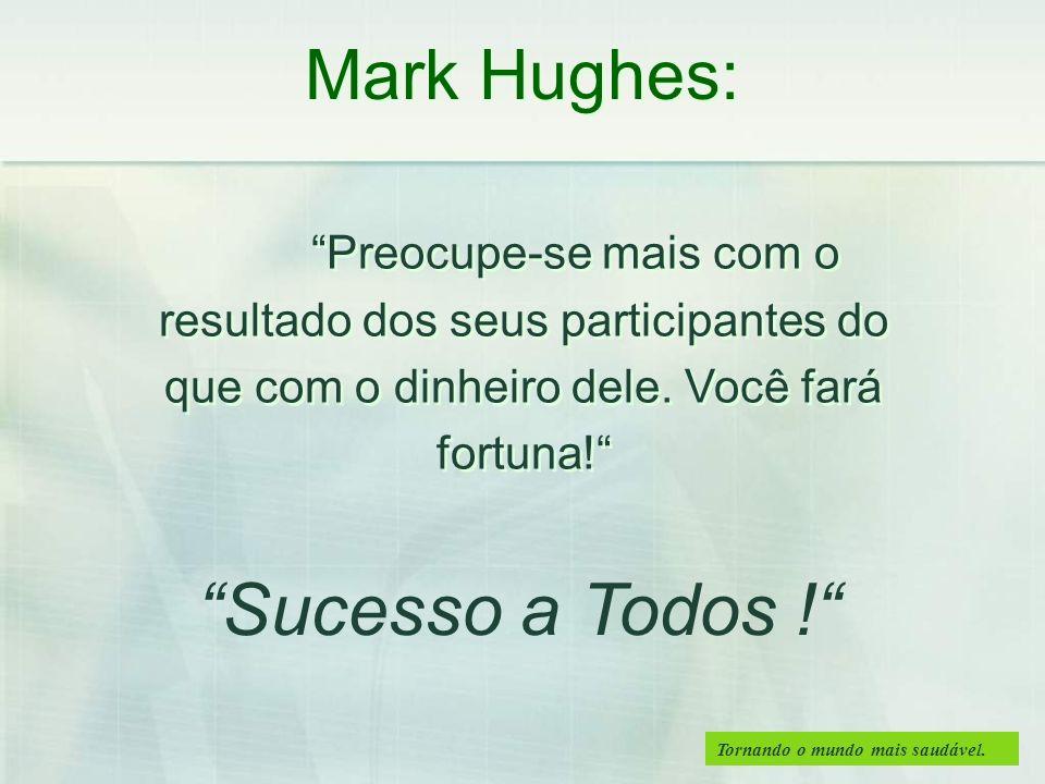 Tornando o mundo mais saudável. Mark Hughes: Preocupe-se mais com o resultado dos seus participantes do que com o dinheiro dele. Você fará fortuna! Su