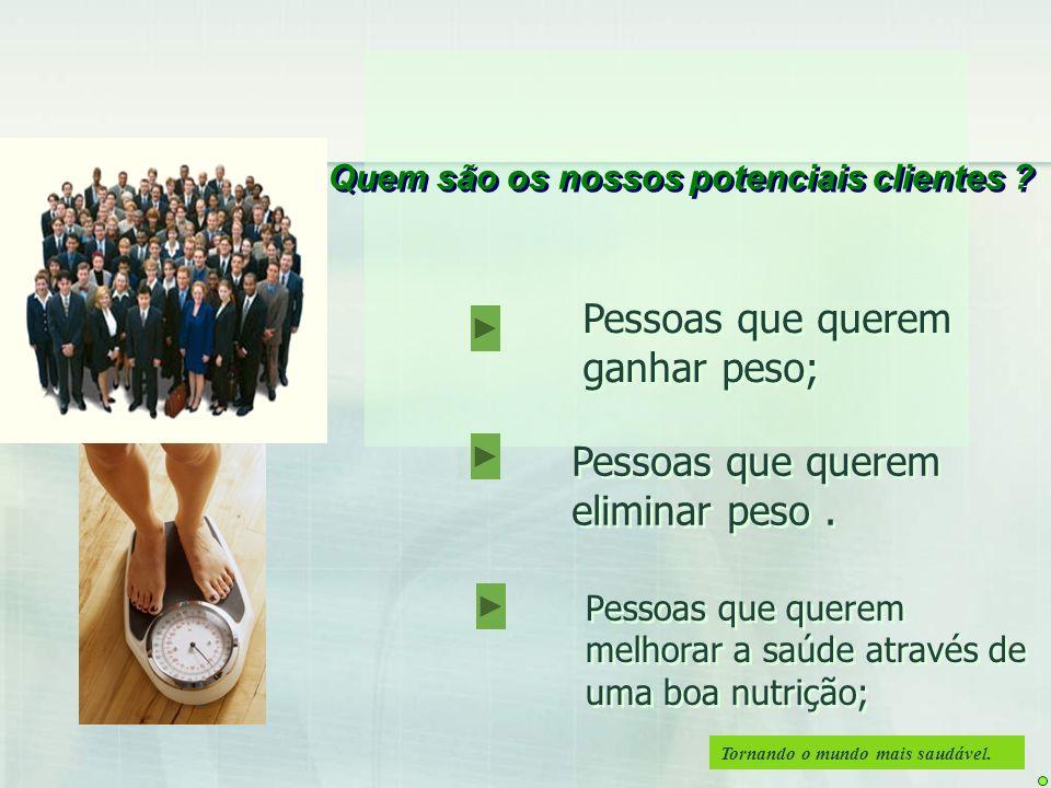 Tornando o mundo mais saudável. Quem são os nossos potenciais clientes ? Pessoas que querem ganhar peso; Pessoas que querem melhorar a saúde através d