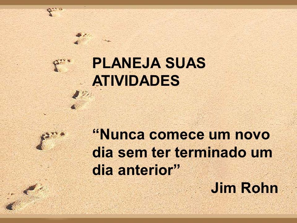 PLANEJA SUAS ATIVIDADES Nunca comece um novo dia sem ter terminado um dia anterior Jim Rohn