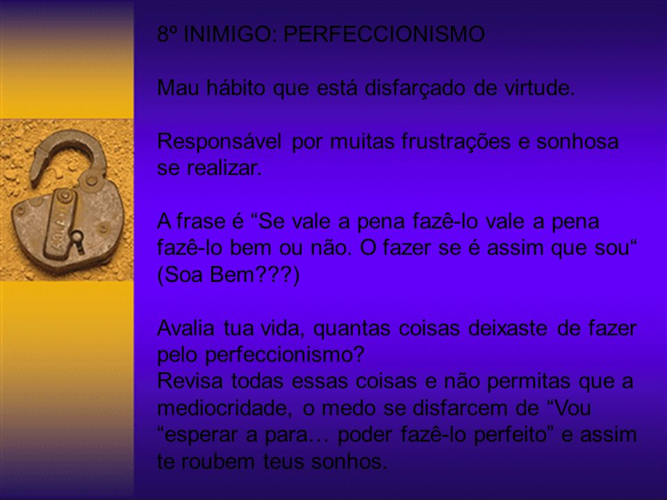 8º INIMIGO: PERFECCIONISMO Mau hábito que está disfarçado de virtude.