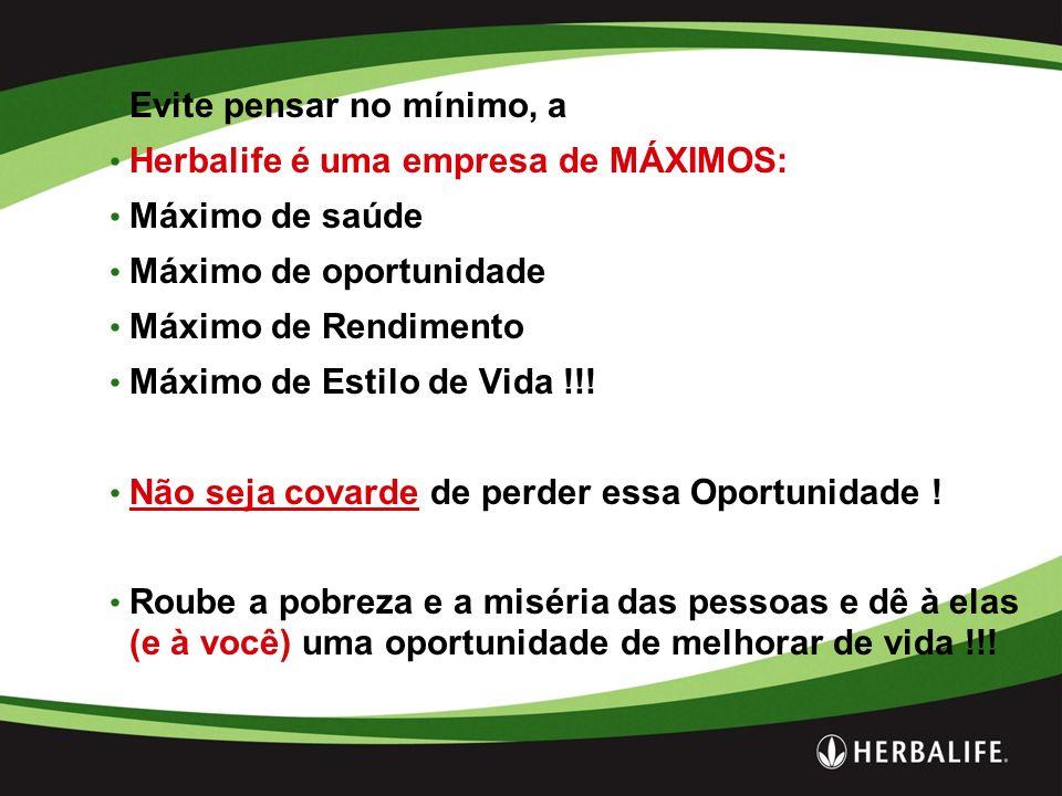 Evite pensar no mínimo, a Herbalife é uma empresa de MÁXIMOS: Máximo de saúde Máximo de oportunidade Máximo de Rendimento Máximo de Estilo de Vida !!.