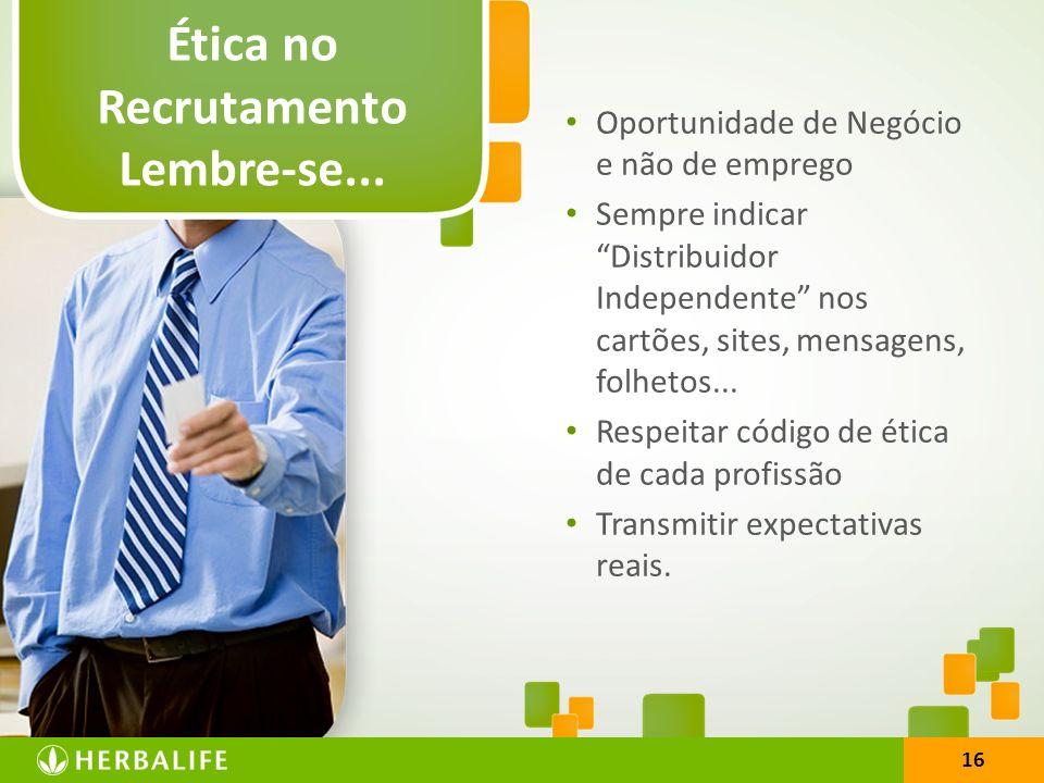 16 Ética no Recrutamento Lembre-se... Oportunidade de Negócio e não de emprego Sempre indicar Distribuidor Independente nos cartões, sites, mensagens,