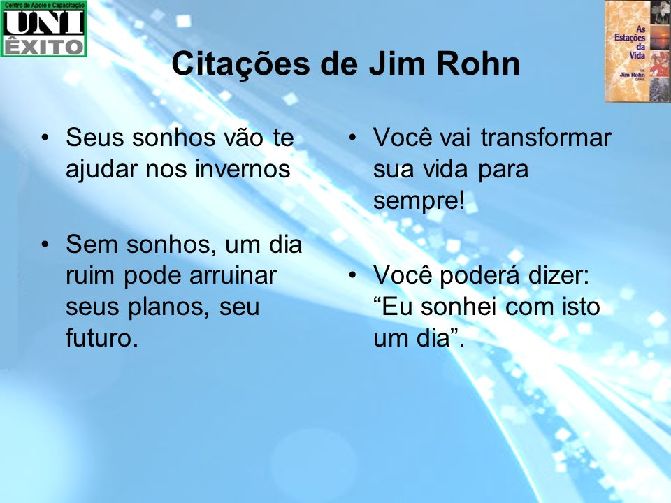 Citações de Jim Rohn Seus sonhos vão te ajudar nos invernos Sem sonhos, um dia ruim pode arruinar seus planos, seu futuro. Você vai transformar sua vi