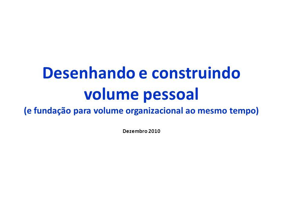 Desenhando e construindo volume pessoal (e fundação para volume organizacional ao mesmo tempo) Dezembro 2010