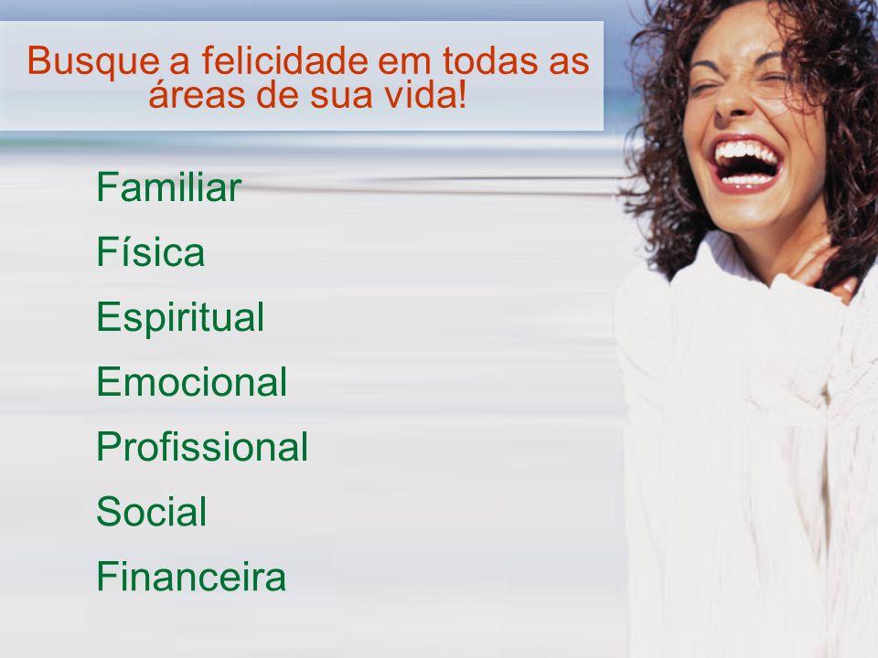Familiar Física Social Emocional Profissional Financeira Espiritual Busque a felicidade em todas as áreas de sua vida!