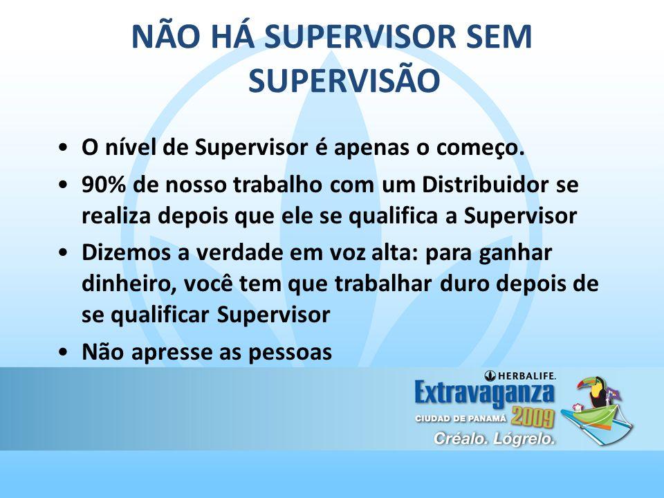 NÃO HÁ SUPERVISOR SEM SUPERVISÃO O nível de Supervisor é apenas o começo. 90% de nosso trabalho com um Distribuidor se realiza depois que ele se quali