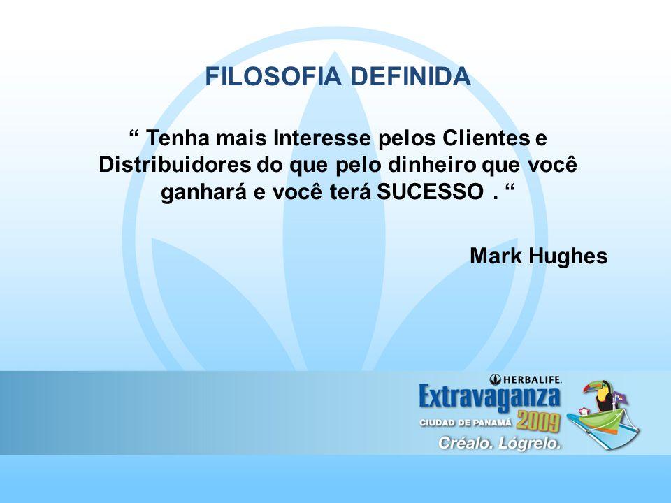 FILOSOFIA DEFINIDA Tenha mais Interesse pelos Clientes e Distribuidores do que pelo dinheiro que você ganhará e você terá SUCESSO. Mark Hughes