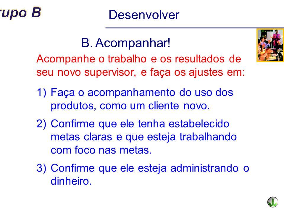 Desenvolver B.Acompanhar! 1)Faça o acompanhamento do uso dos produtos, como um cliente novo. 2)Confirme que ele tenha estabelecido metas claras e que