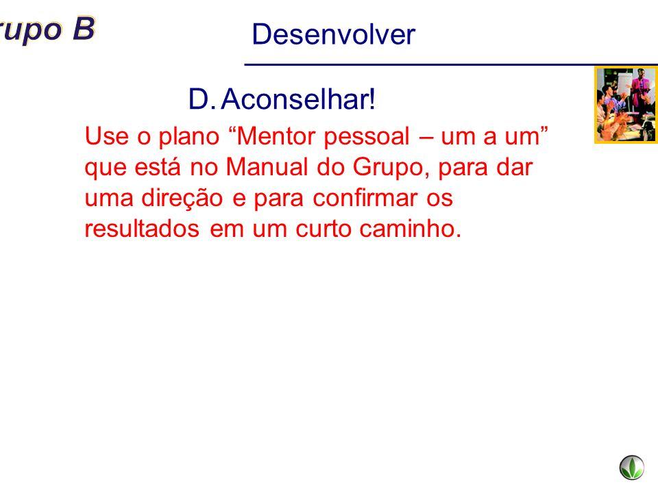 Desenvolver D.Aconselhar! Use o plano Mentor pessoal – um a um que está no Manual do Grupo, para dar uma direção e para confirmar os resultados em um