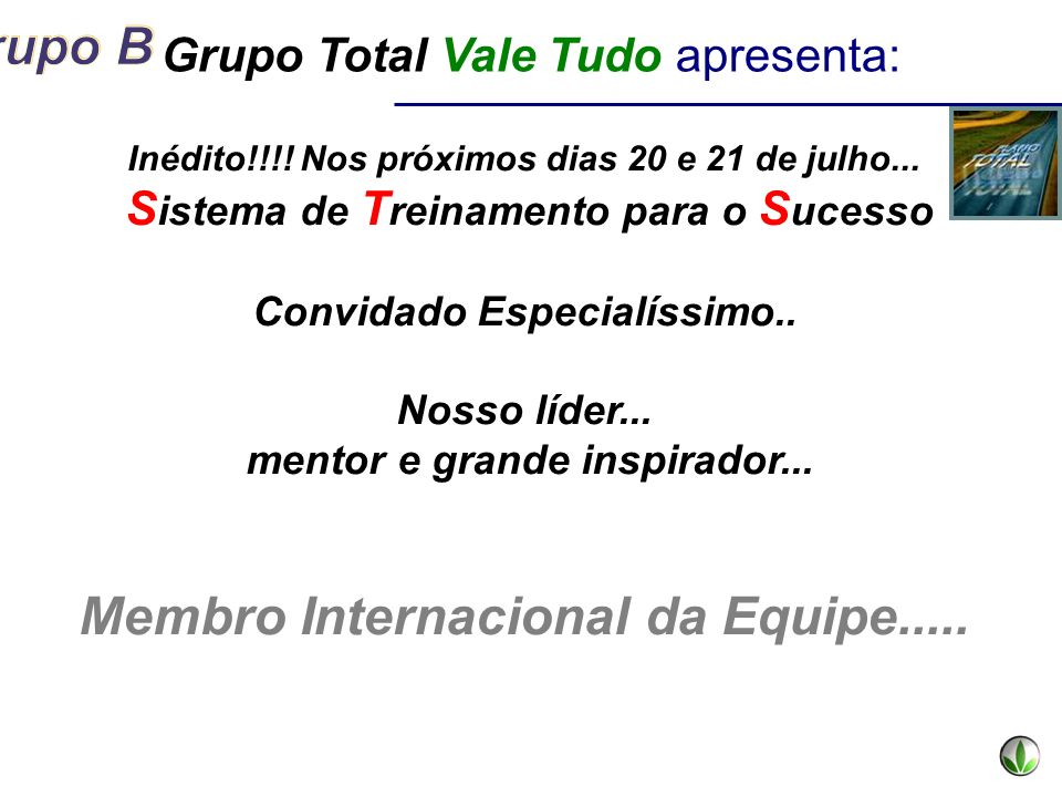 Grupo Total Vale Tudo apresenta: Inédito!!!! Nos próximos dias 20 e 21 de julho... S istema de T reinamento para o S ucesso Convidado Especialíssimo..
