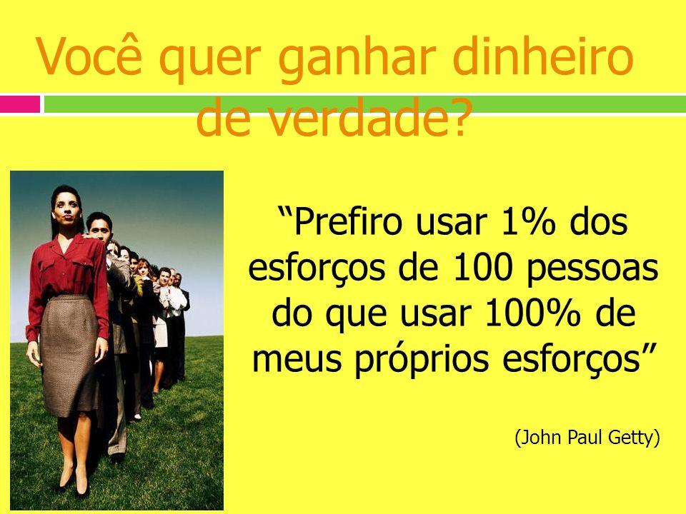 Você quer ganhar dinheiro de verdade? Prefiro usar 1% dos esforços de 100 pessoas do que usar 100% de meus próprios esforços (John Paul Getty)