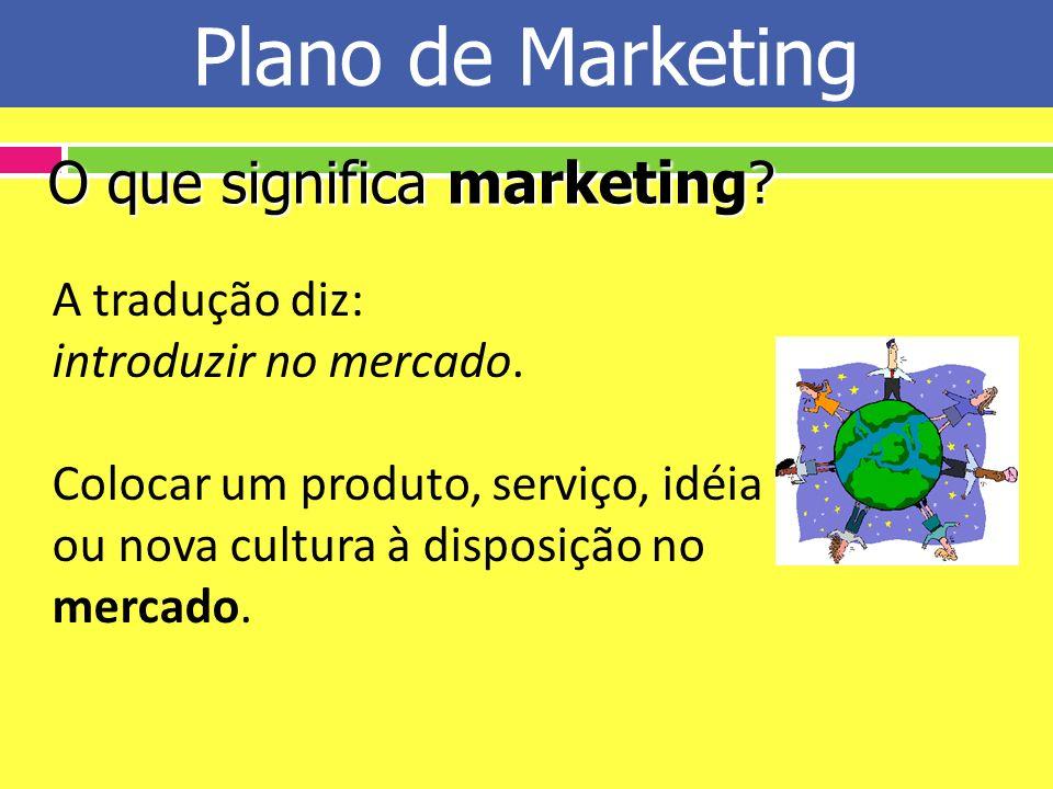 Plano de Marketing O que significa marketing? A tradução diz: introduzir no mercado. Colocar um produto, serviço, idéia ou nova cultura à disposição n