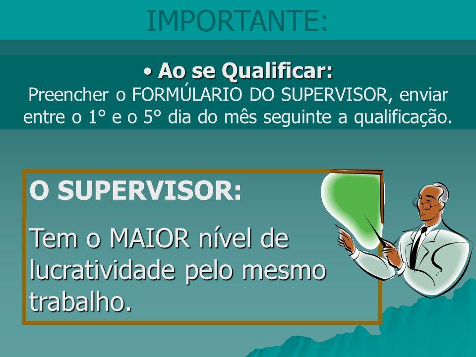O SUPERVISOR: Tem o MAIOR nível de lucratividade pelo mesmo trabalho. Ao se Qualificar: Ao se Qualificar: Preencher o FORMÚLARIO DO SUPERVISOR, enviar