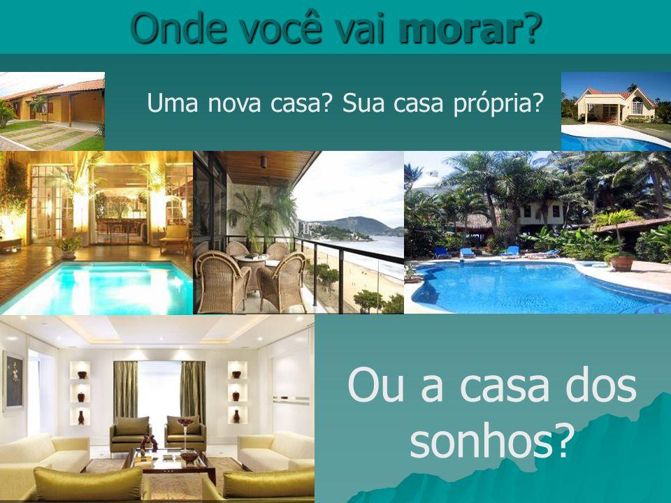 Onde você vai morar? Uma nova casa? Sua casa própria? Ou a casa dos sonhos?
