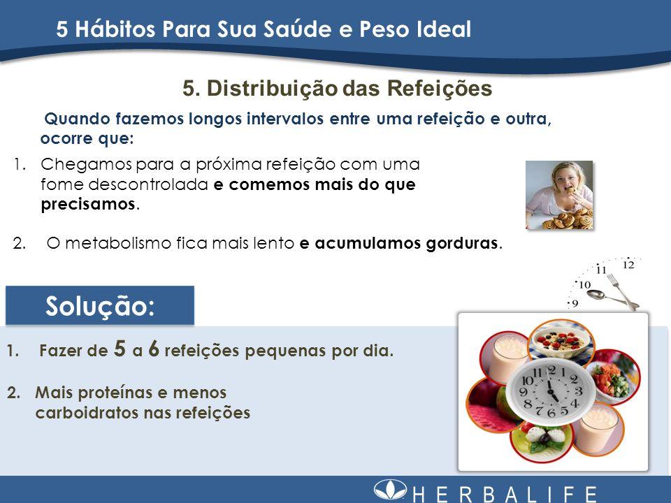 H E R B A L I F E 5. Distribuição das Refeições Quando fazemos longos intervalos entre uma refeição e outra, ocorre que: 1.Fazer de 5 a 6 refeições pe