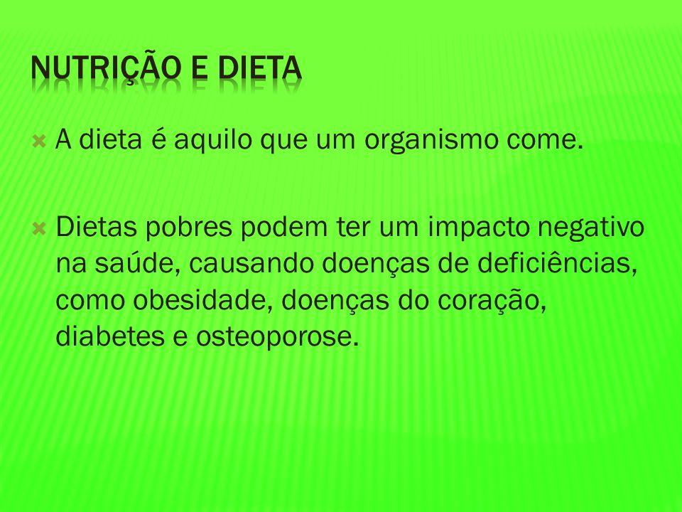 A dieta é aquilo que um organismo come. Dietas pobres podem ter um impacto negativo na saúde, causando doenças de deficiências, como obesidade, doença