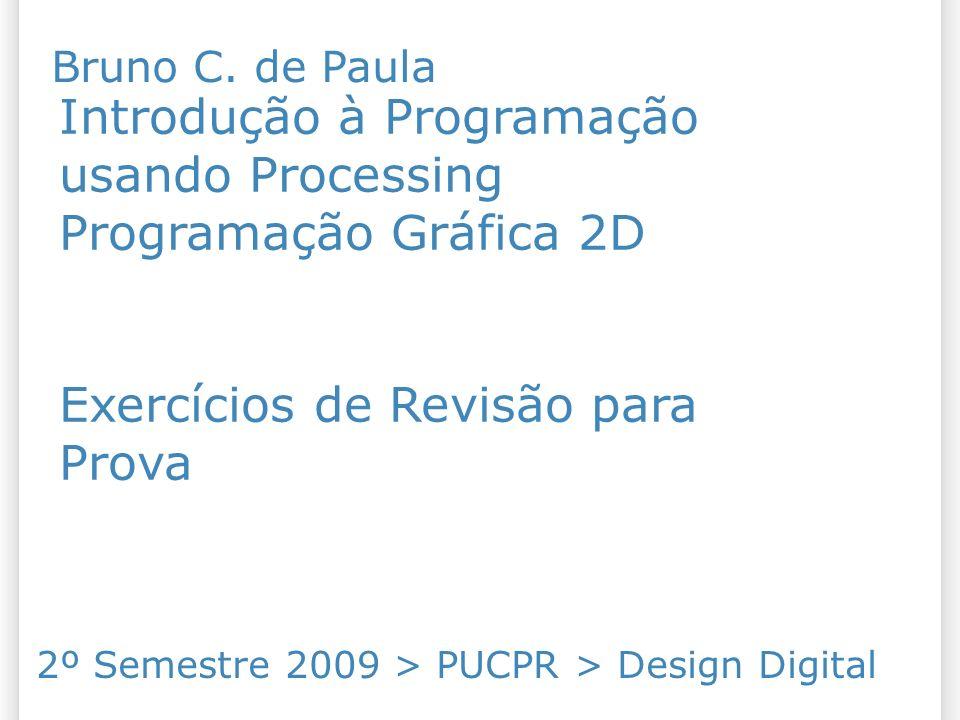 Introdução à Programação usando Processing Programação Gráfica 2D Exercícios de Revisão para Prova 2º Semestre 2009 > PUCPR > Design Digital Bruno C.