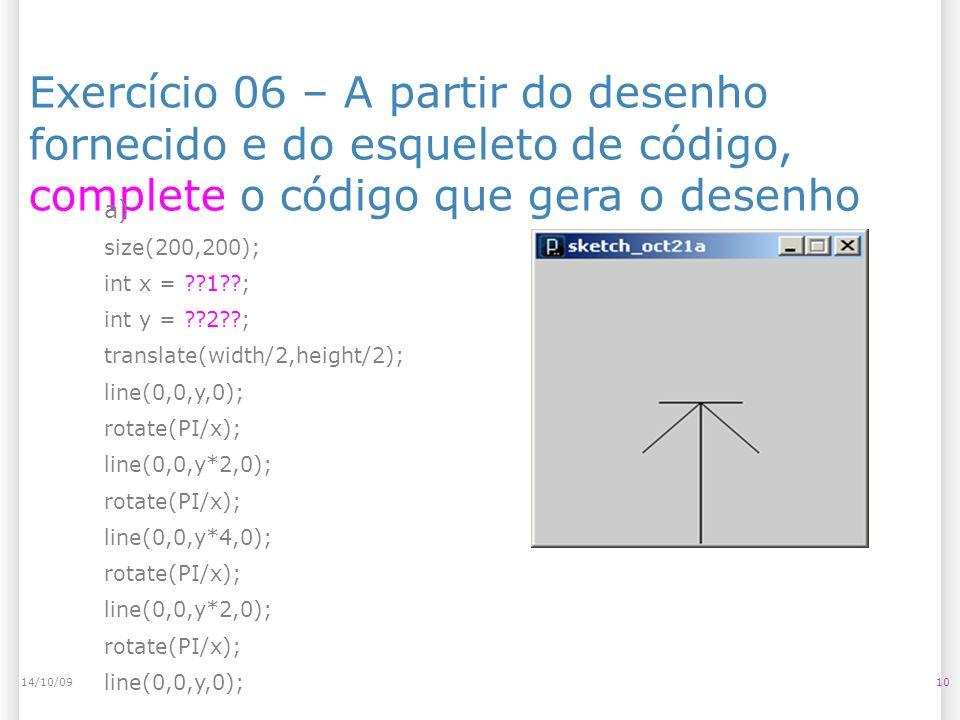 Exercício 06 – A partir do desenho fornecido e do esqueleto de código, complete o código que gera o desenho 1014/10/09 a) size(200,200); int x = 1 ; int y = 2 ; translate(width/2,height/2); line(0,0,y,0); rotate(PI/x); line(0,0,y*2,0); rotate(PI/x); line(0,0,y*4,0); rotate(PI/x); line(0,0,y*2,0); rotate(PI/x); line(0,0,y,0);