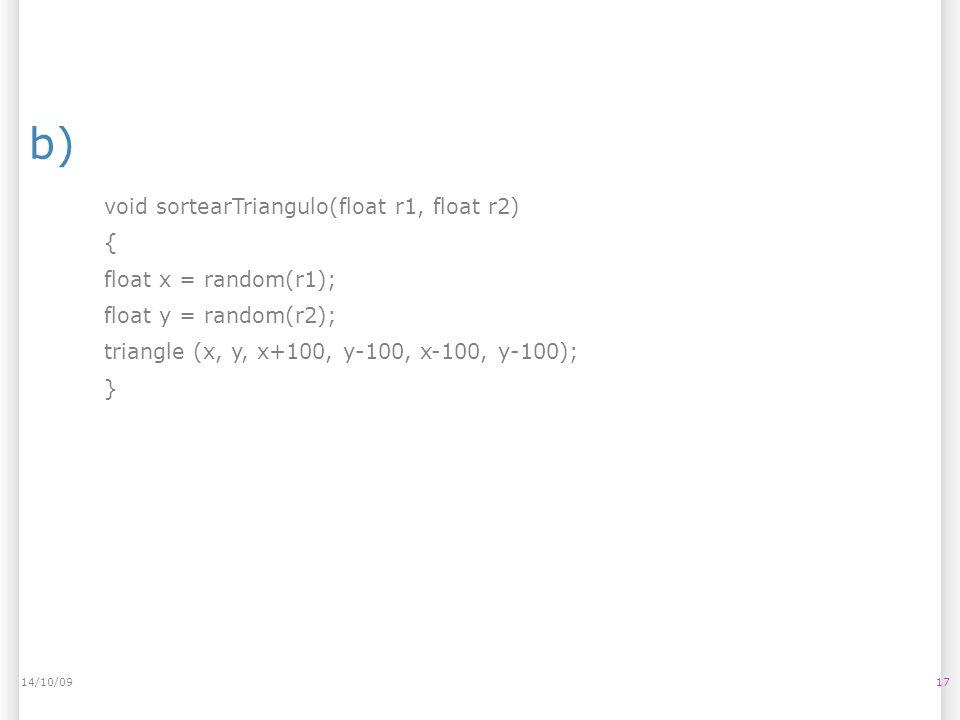 b) 1714/10/09 void sortearTriangulo(float r1, float r2) { float x = random(r1); float y = random(r2); triangle (x, y, x+100, y-100, x-100, y-100); }
