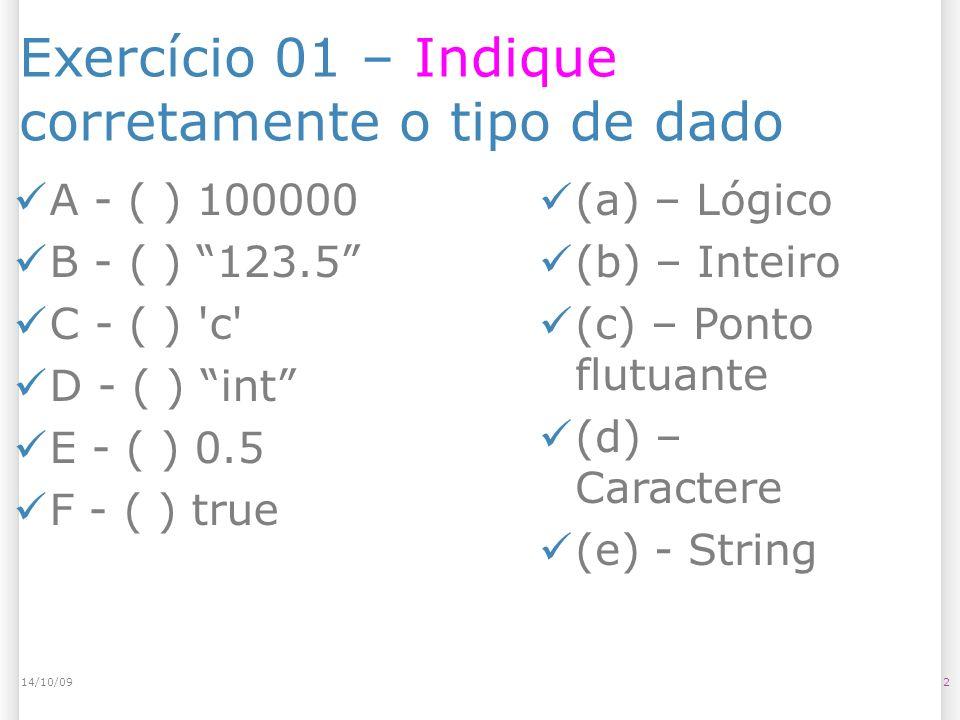Exercício 01 – Indique corretamente o tipo de dado 214/10/09 A - ( ) 100000 B - ( ) 123.5 C - ( ) c D - ( ) int E - ( ) 0.5 F - ( ) true (a) – Lógico (b) – Inteiro (c) – Ponto flutuante (d) – Caractere (e) - String