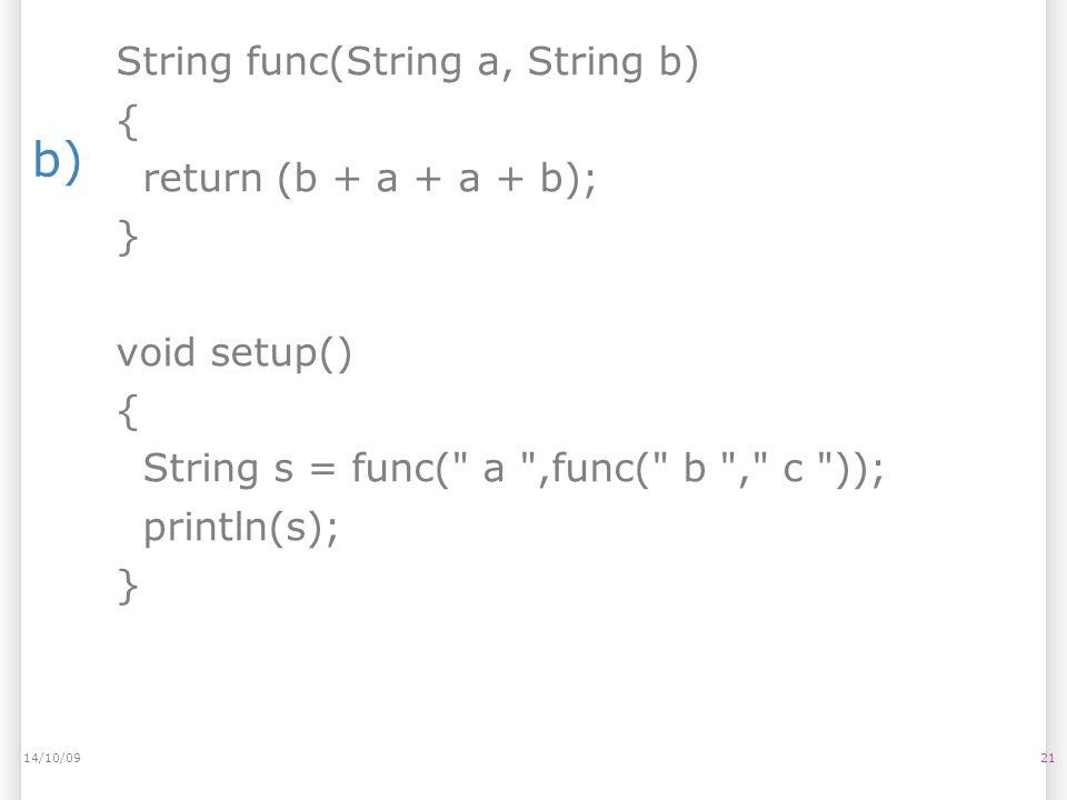 b) 2114/10/09 String func(String a, String b) { return (b + a + a + b); } void setup() { String s = func( a ,func( b , c )); println(s); }