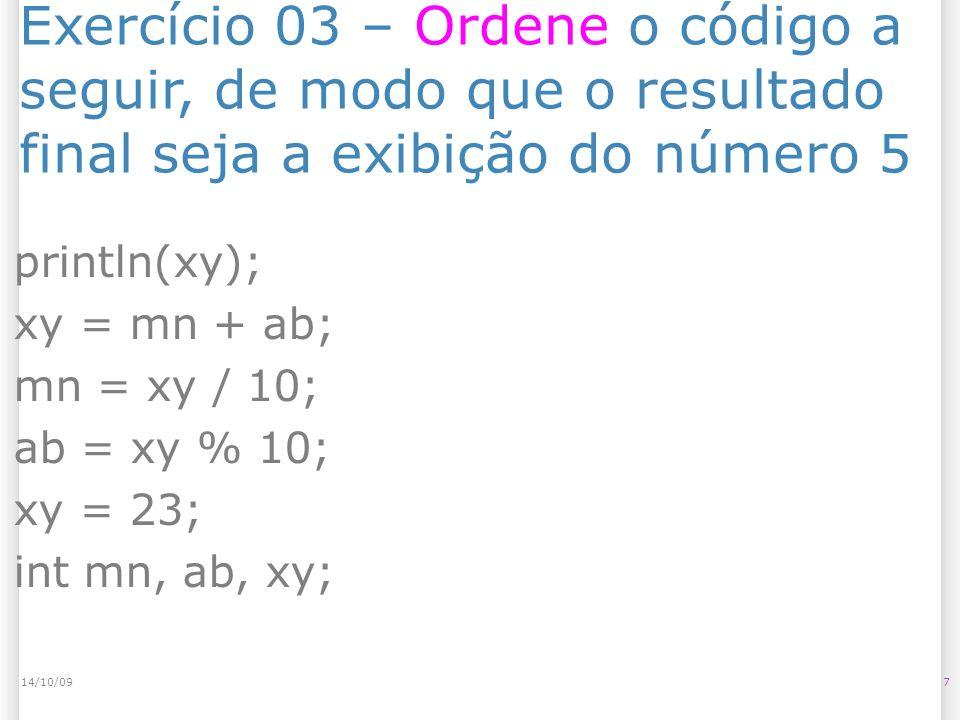 Exercício 03 – Ordene o código a seguir, de modo que o resultado final seja a exibição do número 5 714/10/09 println(xy); xy = mn + ab; mn = xy / 10; ab = xy % 10; xy = 23; int mn, ab, xy;