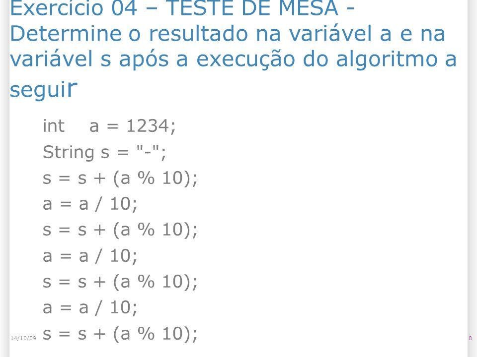 Exercício 04 – TESTE DE MESA - Determine o resultado na variável a e na variável s após a execução do algoritmo a segui r 814/10/09 int a = 1234; String s = - ; s = s + (a % 10); a = a / 10; s = s + (a % 10); a = a / 10; s = s + (a % 10); a = a / 10; s = s + (a % 10);