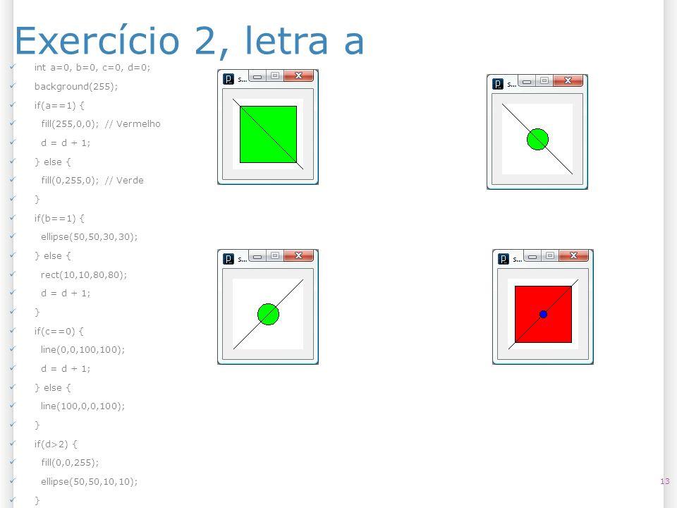 Exercício 2, letra a 13 int a=0, b=0, c=0, d=0; background(255); if(a==1) { fill(255,0,0); // Vermelho d = d + 1; } else { fill(0,255,0); // Verde } i