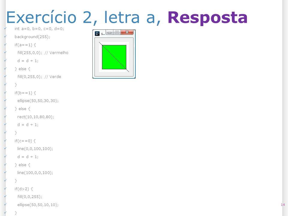 Exercício 2, letra a, Resposta 14 int a=0, b=0, c=0, d=0; background(255); if(a==1) { fill(255,0,0); // Vermelho d = d + 1; } else { fill(0,255,0); //