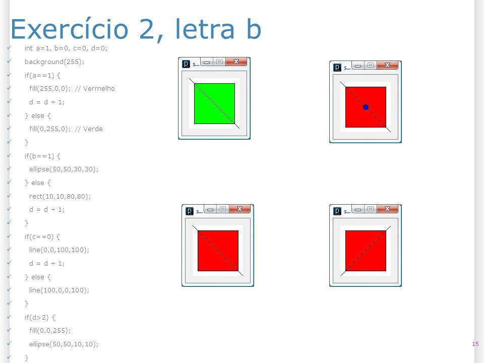 Exercício 2, letra b 15 int a=1, b=0, c=0, d=0; background(255); if(a==1) { fill(255,0,0); // Vermelho d = d + 1; } else { fill(0,255,0); // Verde } i