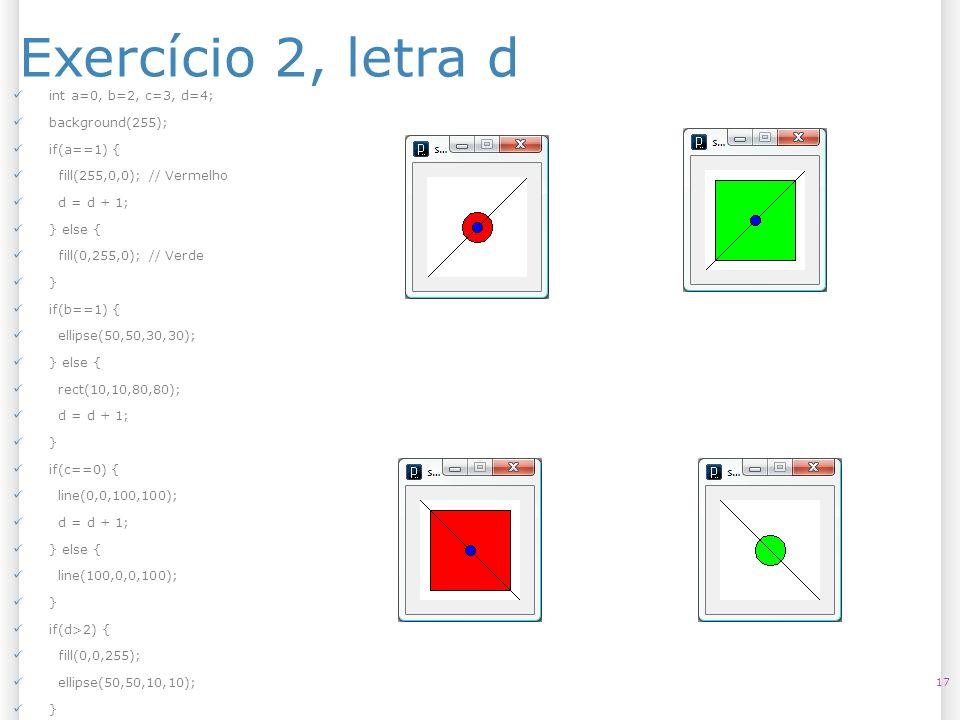 Exercício 2, letra d 17 int a=0, b=2, c=3, d=4; background(255); if(a==1) { fill(255,0,0); // Vermelho d = d + 1; } else { fill(0,255,0); // Verde } i
