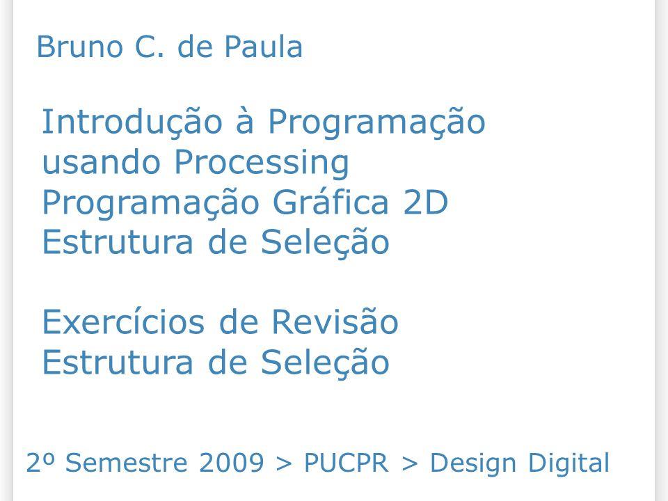 Introdução à Programação usando Processing Programação Gráfica 2D Estrutura de Seleção Exercícios de Revisão Estrutura de Seleção 2º Semestre 2009 > P