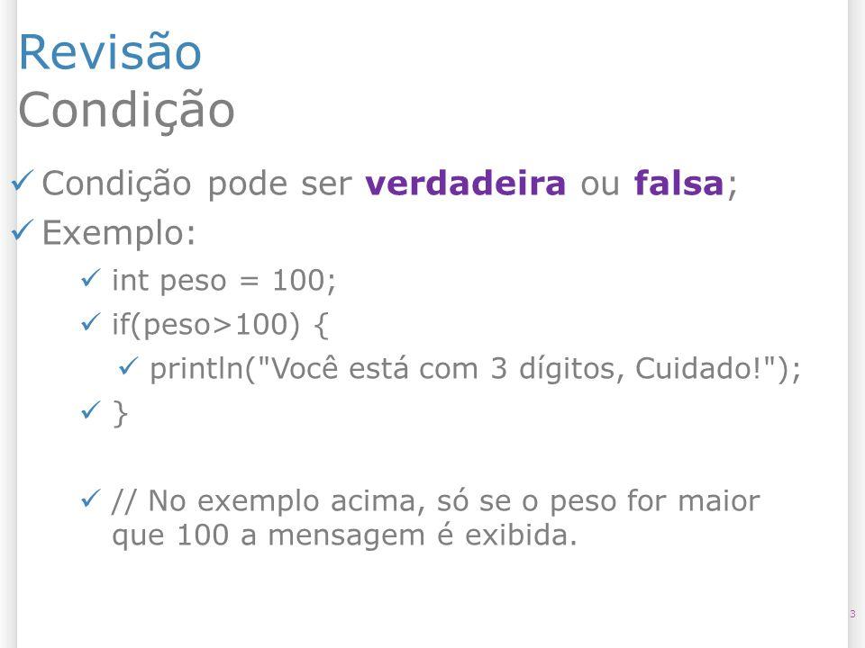 Revisão Condição 3 Condição pode ser verdadeira ou falsa; Exemplo: int peso = 100; if(peso>100) { println(